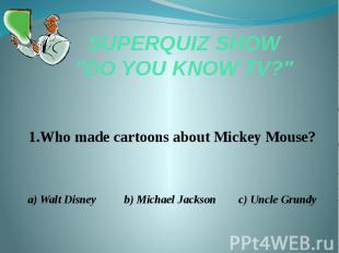 """SUPERQUIZ SHOW """"DO YOU KNOW TV?"""" 1.Who made cartoons about Mickey Mous"""