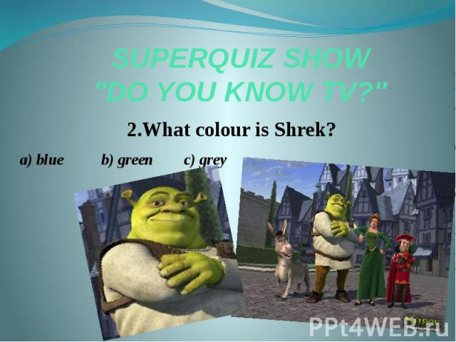 "SUPERQUIZ SHOW ""DO YOU KNOW TV?"" 2.What colour is Shrek? a) blue b) green c) grey"