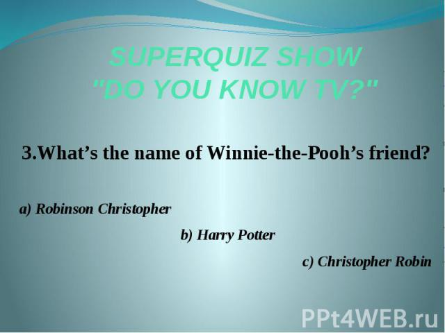 "SUPERQUIZ SHOW ""DO YOU KNOW TV?"" 3.What's the name of Winnie-the-Pooh's friend? a) Robinson Christopher b) Harry Potter c) Christopher Robin"