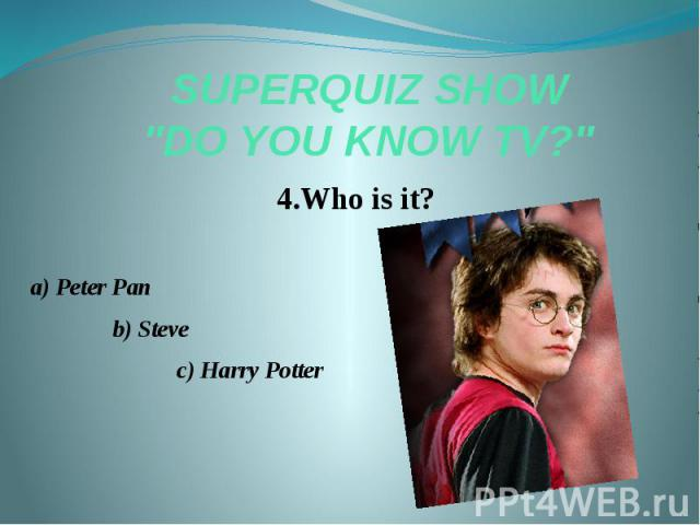 "SUPERQUIZ SHOW ""DO YOU KNOW TV?"" 4.Who is it? a) Peter Pan b) Steve c) Harry Potter"