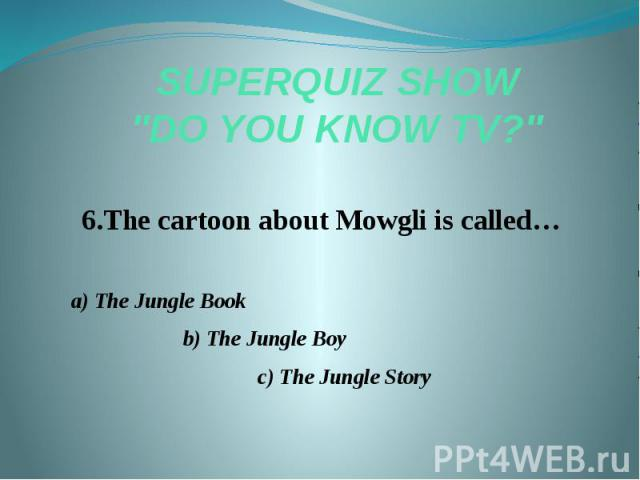 "SUPERQUIZ SHOW ""DO YOU KNOW TV?"" 6.The cartoon about Mowgli is called… a) The Jungle Book b) The Jungle Boy c) The Jungle Story"