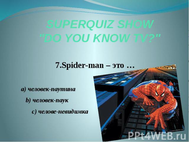 "SUPERQUIZ SHOW ""DO YOU KNOW TV?"" 7.Spider-man – это … a) человек-паутина b) человек-паук c) челове-невидимка"