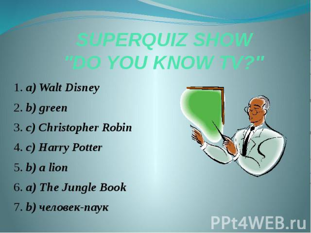 "SUPERQUIZ SHOW ""DO YOU KNOW TV?"" 1. a) Walt Disney 2. b) green 3. c) Christopher Robin 4. c) Harry Potter 5. b) a lion 6. a) The Jungle Book 7. b) человек-паук"