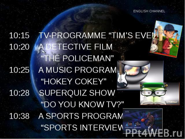 "ENGLISH CHANNEL 10:15 TV-PROGRAMME ""TIM'S EVENING"" 10:20 A DETECTIVE FILM ""THE POLICEMAN"" 10:25 A MUSIC PROGRAMME ""HOKEY COKEY"" 10:28 SUPERQUIZ SHOW ""DO YOU KNOW TV?"" 10:38 A SPORTS PROGRAMME ""SPORTS INTERVIEW"""