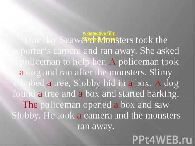 """A detective film """"The policeman"""" One day Seaweed Monsters took the reporter's camera and ran away. She asked a policeman to help her. A policeman took a dog and ran after the monsters. Slimy climbed a tree, Slobby hid in a box. A dog found a tree an…"""