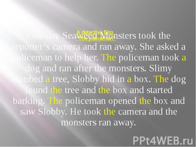 """A detective film """"The policeman"""" One day Seaweed Monsters took the reporter's camera and ran away. She asked a policeman to help her. The policeman took a dog and ran after the monsters. Slimy climbed a tree, Slobby hid in a box. The dog found the t…"""