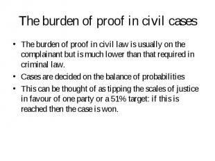 The burden of proof in civil law is usually on the complainant but is much lower