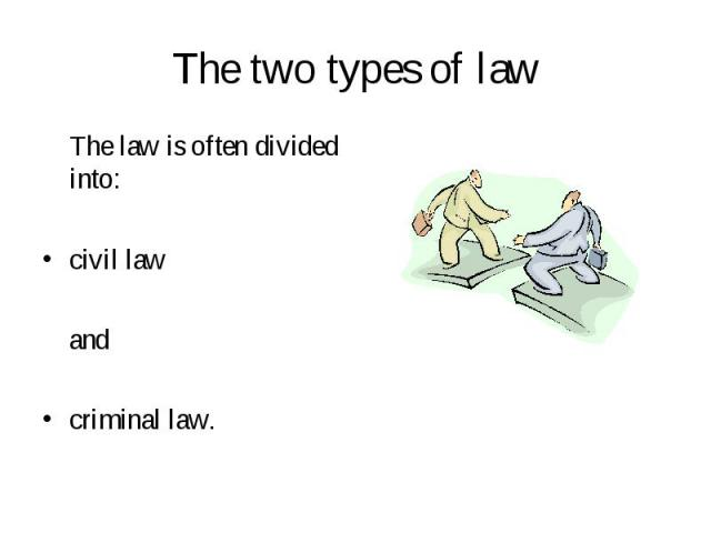 The law is often divided into: The law is often divided into: civil law and criminal law.
