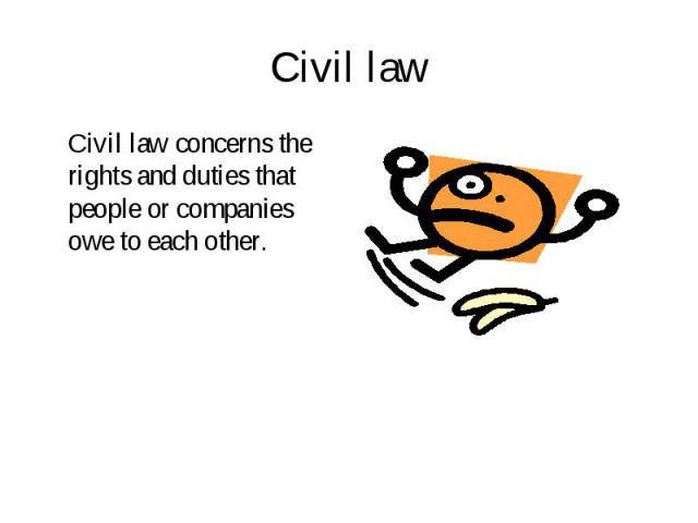 Civil law concerns the rights and duties that people or companies owe to each other. Civil law concerns the rights and duties that people or companies owe to each other.
