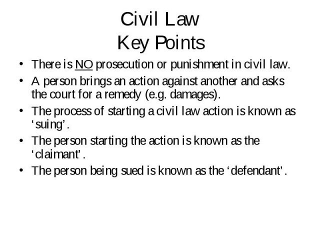 There is NO prosecution or punishment in civil law. There is NO prosecution or punishment in civil law. A person brings an action against another and asks the court for a remedy (e.g. damages). The process of starting a civil law action is known as …