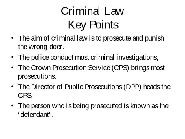 The aim of criminal law is to prosecute and punish the wrong-doer. The aim of criminal law is to prosecute and punish the wrong-doer. The police conduct most criminal investigations, The Crown Prosecution Service (CPS) brings most prosecutions. The …