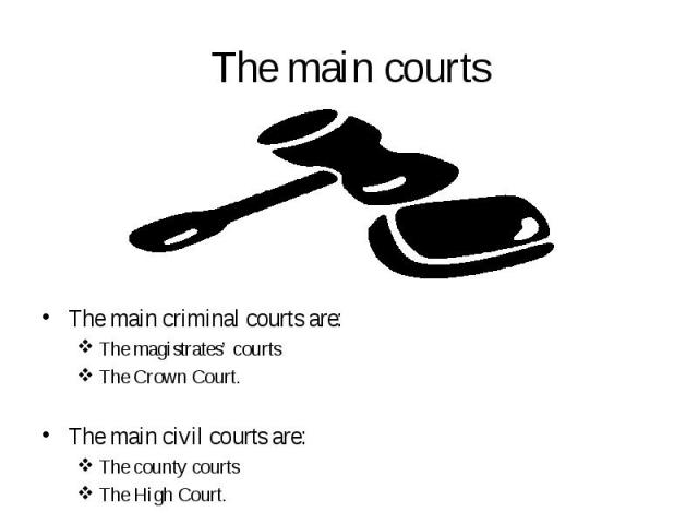 The main criminal courts are: The main criminal courts are: The magistrates' courts The Crown Court. The main civil courts are: The county courts The High Court.