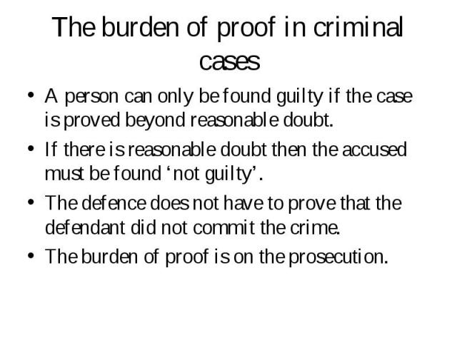 A person can only be found guilty if the case is proved beyond reasonable doubt. A person can only be found guilty if the case is proved beyond reasonable doubt. If there is reasonable doubt then the accused must be found 'not guilty'. The defence d…