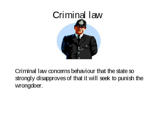 Criminal law concerns behaviour that the state so strongly disapproves of that it will seek to punish the wrongdoer. Criminal law concerns behaviour that the state so strongly disapproves of that it will seek to punish the wrongdoer.