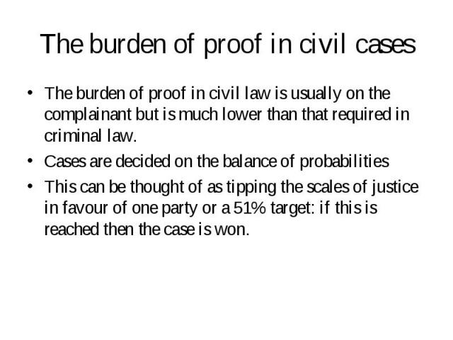 The burden of proof in civil law is usually on the complainant but is much lower than that required in criminal law. The burden of proof in civil law is usually on the complainant but is much lower than that required in criminal law. Cases are decid…