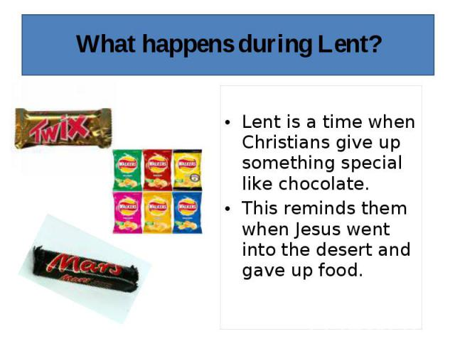 Lent is a time when Christians give up something special like chocolate. This reminds them when Jesus went into the desert and gave up food.