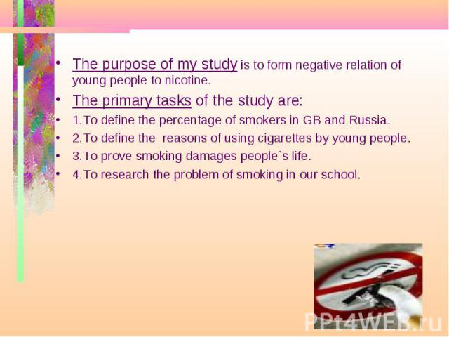 The purpose of my study is to form negative relation of young people to nicotine. The primary tasks of the study are: 1.To define the percentage of smokers in GB and Russia. 2.To define the reasons of using cigarettes by young people. 3.To prove smo…