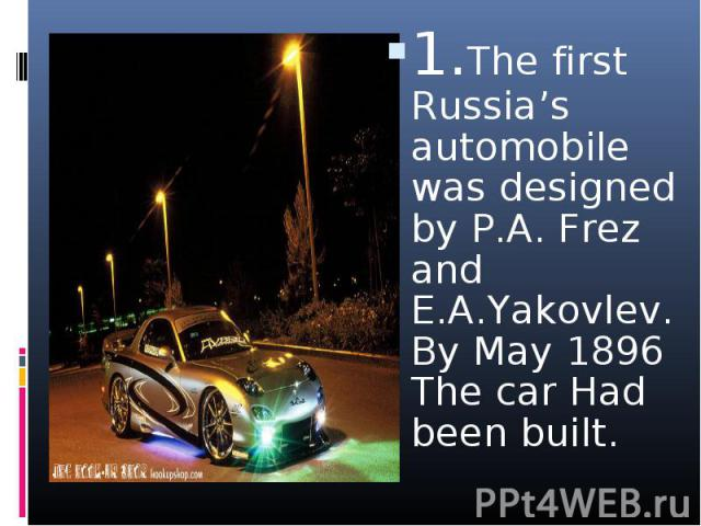 1.The first Russia's automobile was designed by P.A. Frez and E.A.Yakovlev. By May 1896 The car Had been built. 1.The first Russia's automobile was designed by P.A. Frez and E.A.Yakovlev. By May 1896 The car Had been built.