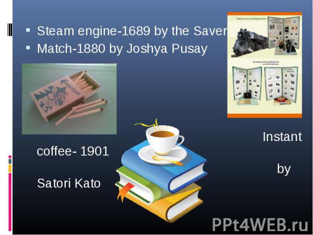 Steam engine-1689 by the Savery Steam engine-1689 by the Savery Match-1880 by Joshya Pusay Instant coffee- 1901 by Satori Kato