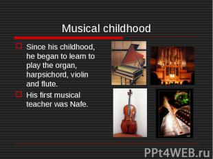 Since his childhood, he began to learn to play the organ, harpsichord, violin an