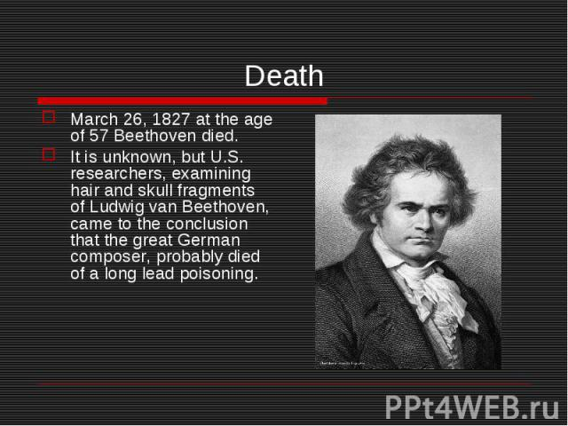 March 26, 1827 at the age of 57 Beethoven died. March 26, 1827 at the age of 57 Beethoven died. It is unknown, but U.S. researchers, examining hair and skull fragments of Ludwig van Beethoven, came to the conclusion that the great German composer, p…