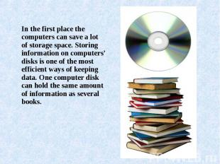 In the first place the computers can save a lot of storage space. Storing inform