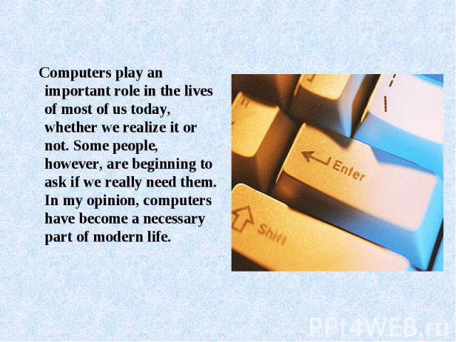 Computers play an important role in the lives of most of us today, whether we realize it or not. Some people, however, are beginning to ask if we really need them. In my opinion, computers have become a necessary part of modern life.