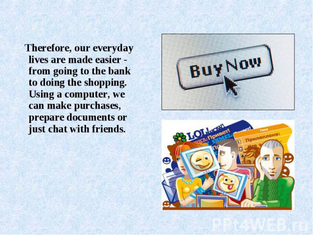 Therefore, our everyday lives are made easier - from going to the bank to doing the shopping. Using a computer, we can make purchases, prepare documents or just chat with friends.