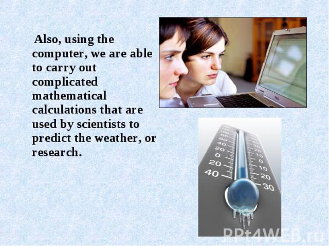 Also, using the computer, we are able to carry out complicated mathematical calculations that are used by scientists to predict the weather, or research. Also, using the computer, we are able to carry out complicated mathematical calculations that a…