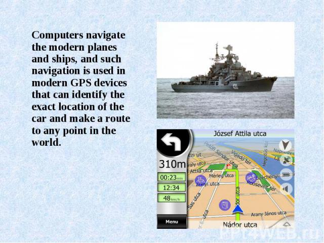 Computers navigate the modern planes and ships, and such navigation is used in modern GPS devices that can identify the exact location of the car and make a route to any point in the world. Computers navigate the modern planes and ships, and such na…
