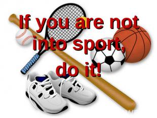 If you are not into sport, If you are not into sport, do it!