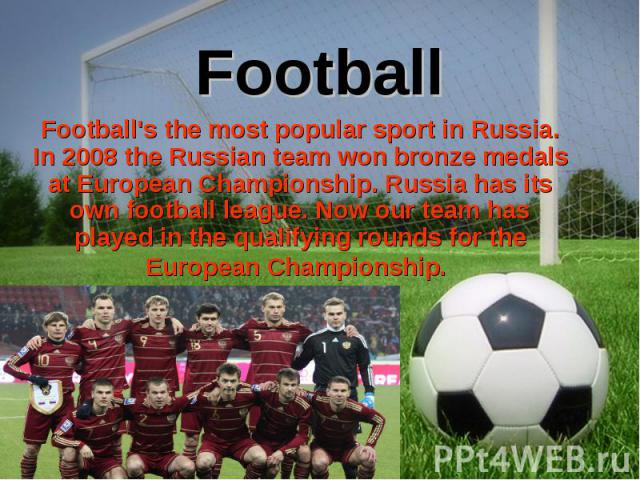 Football's the most popular sport in Russia. In 2008 the Russian team won bronze medals at European Championship. Russia has its own football league.Now our team has played in the qualifying rounds for the European Championship. Football's the…