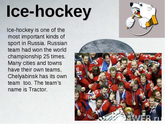 Ice-hockey is one of the most important kinds of sport in Russia. Russian team had won the world championship 25 times. Many cities and towns have their own teams, Chelyabinsk has its own team too. The team's name is Tractor. Ice-hockey is one of th…