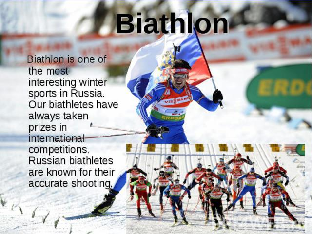 Biathlon is one of the most interesting winter sports in Russia. Our biathletes have always taken prizes in international competitions. Russian biathletes are known for their accurate shooting. Biathlon is one of the most interesting winter sports i…