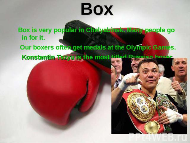 Box is very popular in Chelyabinsk. Many people go in for it. Box is very popular in Chelyabinsk. Many people go in for it. Our boxers often get medals at the Olympic Games. Konstantin Tszyu is the most titled Russian boxer.