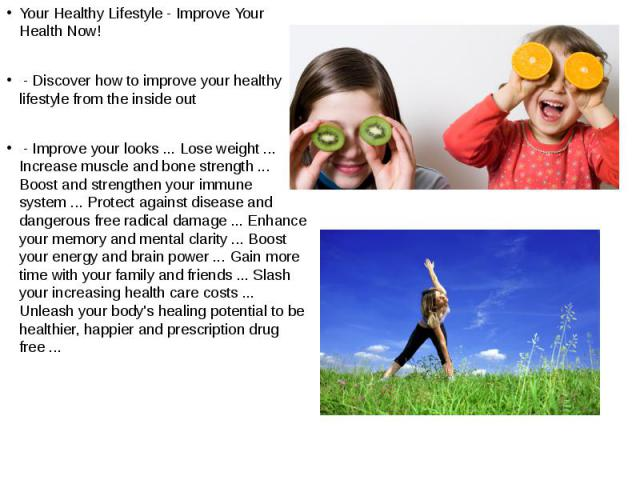 Your Healthy Lifestyle - Improve Your Health Now! Your Healthy Lifestyle - Improve Your Health Now! - Discover how to improve your healthy lifestyle from the inside out - Improve your looks ... Lose weight ... Increase muscle and bone strength ... B…