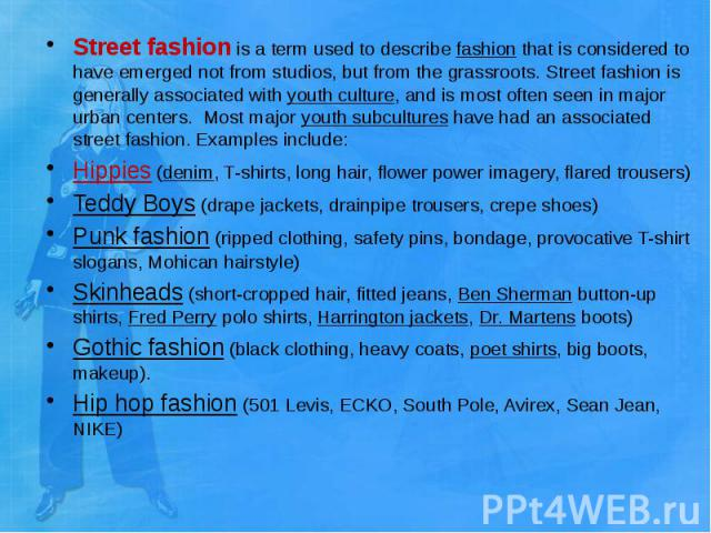 Street fashion is a term used to describe fashion that is considered to have emerged not from studios, but from the grassroots. Street fashion is generally associated with youth culture, and is most often seen in major urban cent…