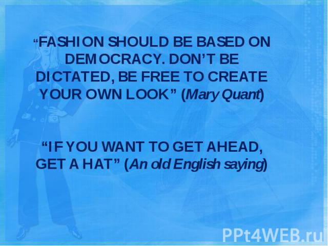 """FASHION SHOULD BE BASED ON DEMOCRACY. DON'T BE DICTATED, BE FREE TO CREATE YOUR OWN LOOK"" (Mary Quant) ""IF YOU WANT TO GET AHEAD, GET A HAT"" (An old English saying)"