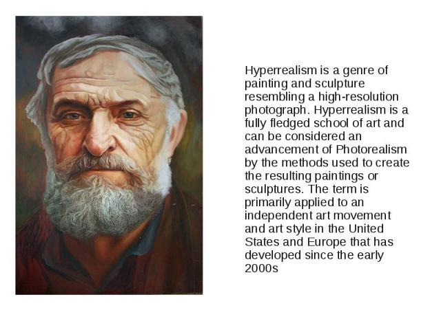 Hyperrealism is a genre of painting and sculpture resembling a high-resolution photograph. Hyperrealism is a fully fledged school of art and can be considered an advancement of Photorealism by the methods used to create the resulting paintings or sc…