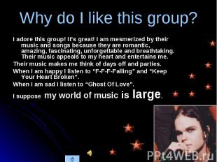 I adore this group! It's great! I am mesmerized by their music and songs because