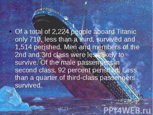 Of a total of 2,224 people aboard Titanic only 710, less than a third, survived