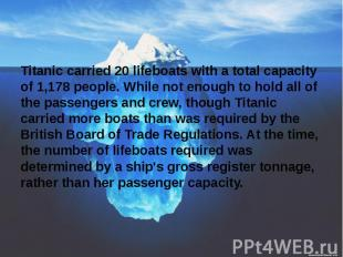 Titanic carried 20 lifeboats with a total capacity of 1,178 people. While not en