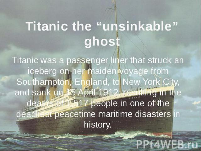 """Titanic the """"unsinkable"""" ghost Titanic was a passenger liner that struck an iceberg on her maiden voyage from Southampton, England, to New York City, and sank on 15 April 1912, resulting in the deaths of 1,517 people in one of the deadliest peacetim…"""