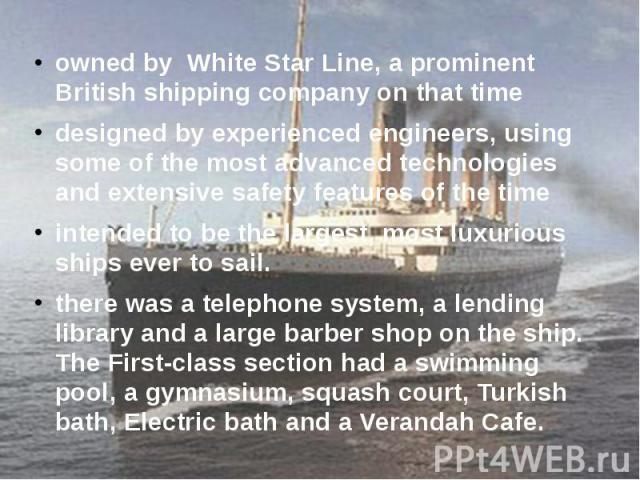 owned by White Star Line, a prominent British shipping company on that time owned by White Star Line, a prominent British shipping company on that time designed by experienced engineers, using some of the most advanced technologies and extensive saf…