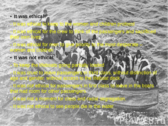 It was ethical: It was ethical: - It was ethical to keep to the women and children protocol - It was ethical for the crew to think of the passengers and sacrificed their own lives - It was ethical for men to give priority to the most desperate – wom…