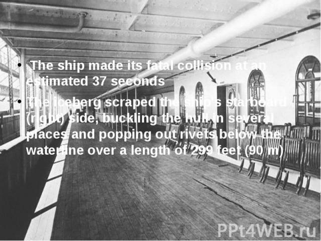 The ship made its fatal collision at an estimated 37 seconds The ship made its fatal collision at an estimated 37 seconds The iceberg scraped the ship's starboard (right) side, buckling the hull in several places and popping out rivets below the wat…