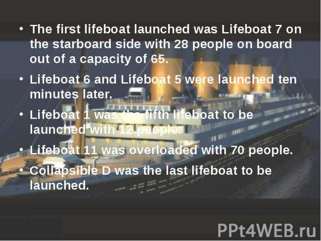 The first lifeboat launched was Lifeboat 7 on the starboard side with 28 people on board out of a capacity of 65. The first lifeboat launched was Lifeboat 7 on the starboard side with 28 people on board out of a capacity of 65. Lifeboat 6 and Lifebo…