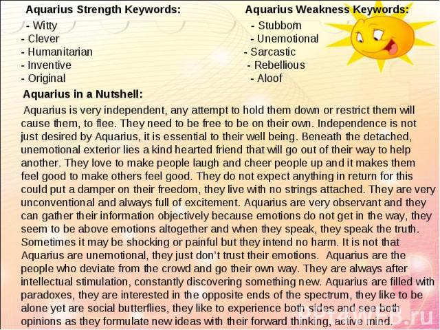 Aquarius Strength Keywords: Aquarius Weakness Keywords: Aquarius Strength Keywords: Aquarius Weakness Keywords: - Witty - Stubborn - Clever - Unemotional - Humanitarian - Sarcastic - Inventive - Rebellious - Original - Aloof Aquarius in a Nutshell: …