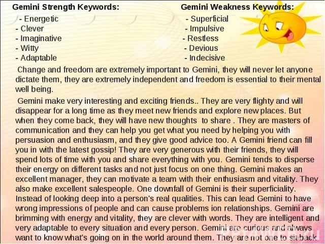 Gemini Strength Keywords: Gemini Weakness Keywords: Gemini Strength Keywords: Gemini Weakness Keywords: - Energetic - Superficial - Clever - Impulsive - Imaginative - Restless - Witty - Devious - Adaptable - Indecisive Change and freedom are extreme…