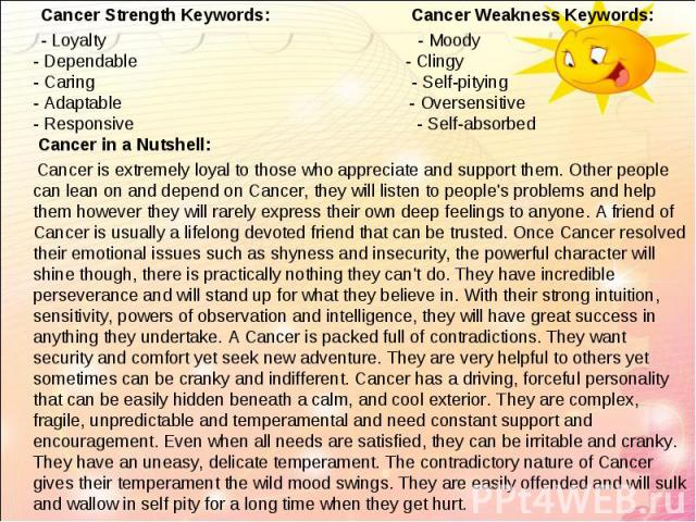 Cancer Strength Keywords: Cancer Weakness Keywords:   Cancer Strength Keywords: Cancer Weakness Keywords: - Loyalty - Moody - Dependable - Clingy - Caring - Self-pitying - Adaptable - Oversensitive - Responsive - Self-absorbed Cancer in …